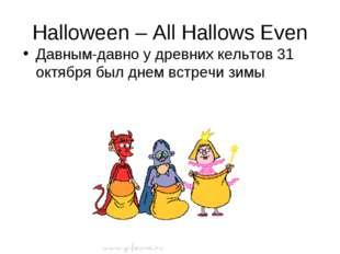 Halloween – All Hallows Even Давным-давно у древних кельтов 31 октября был дн