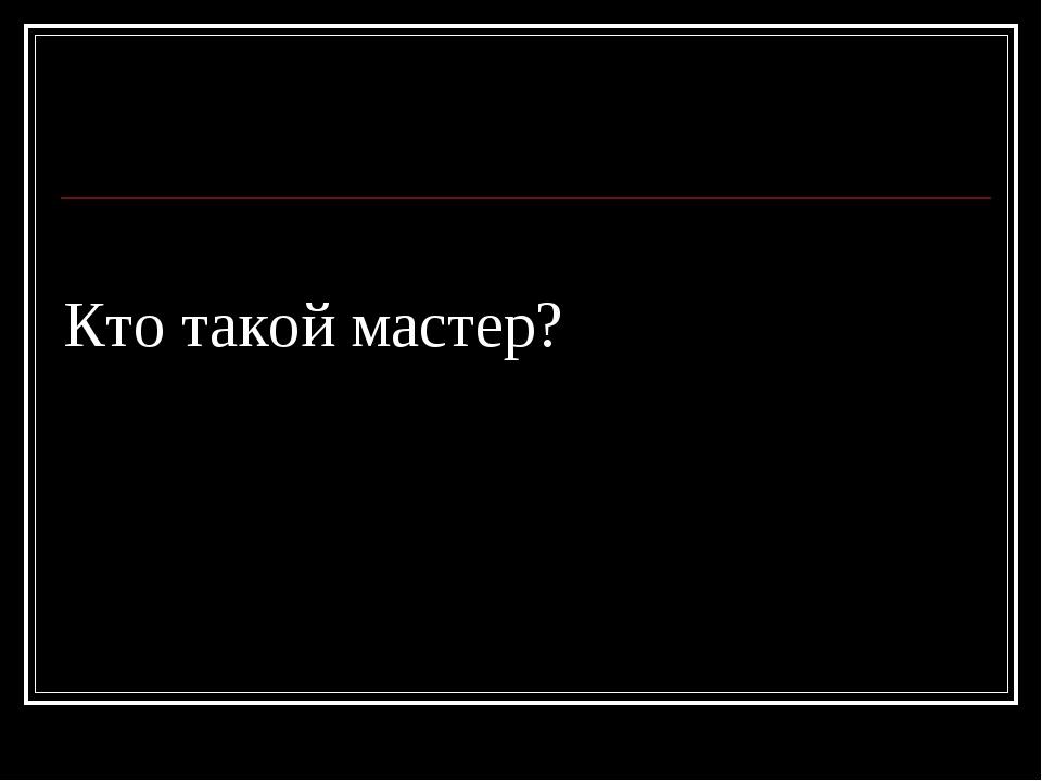 Кто такой мастер?