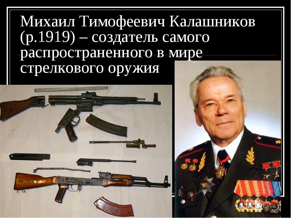 Михаил Тимофеевич Калашников (р.1919) – создатель самого распространенного в...