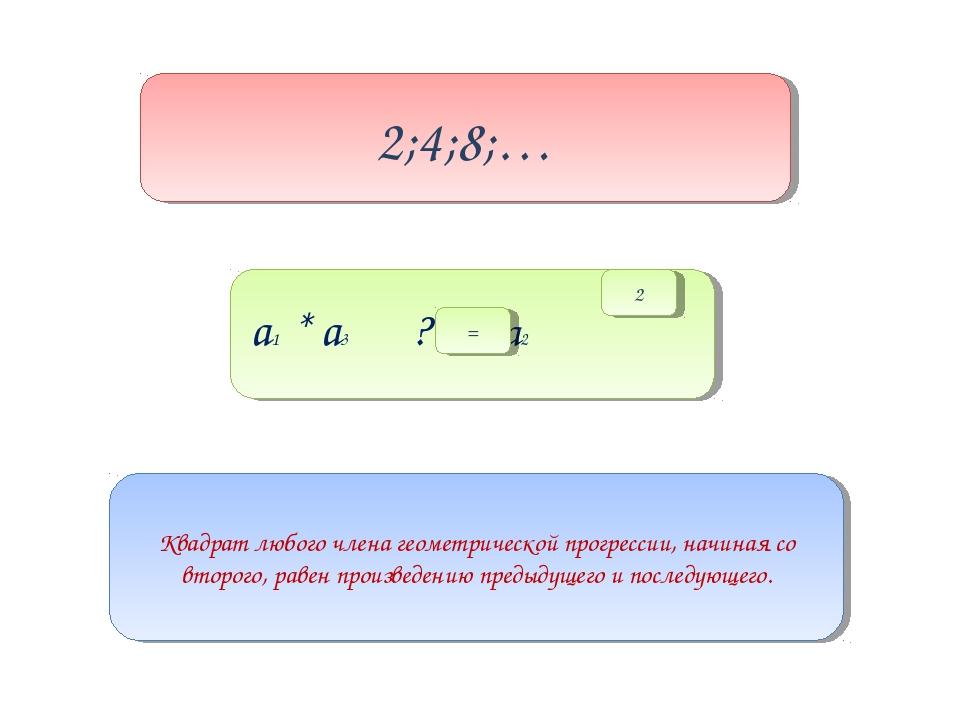 а1 * а3 ? а2 2;4;8;… Квадрат любого члена геометрической прогрессии, начиная...