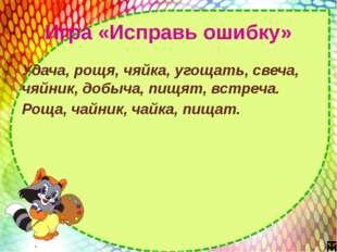 Игра «Исправь ошибку» Удача, рощя, чяйка, угощать, свеча, чяйник, добыча, пищ
