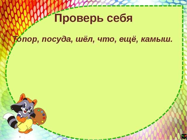 Проверь себя Топор, посуда, шёл, что, ещё, камыш. http://nsportal.ru/user/60790