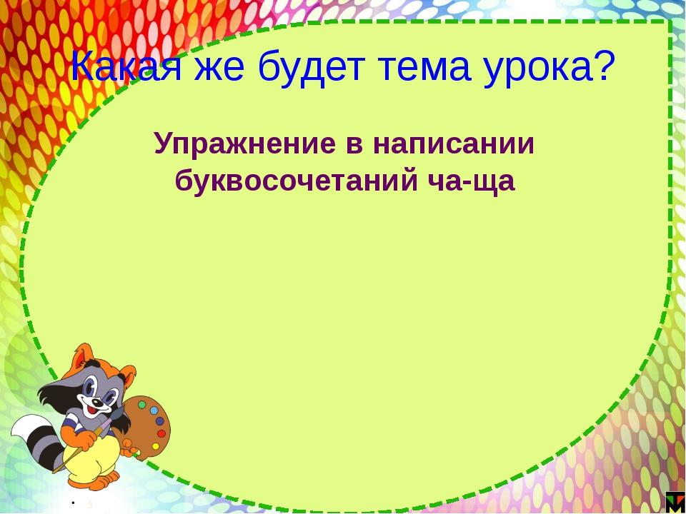 Какая же будет тема урока? Упражнение в написании буквосочетаний ча-ща http:/...