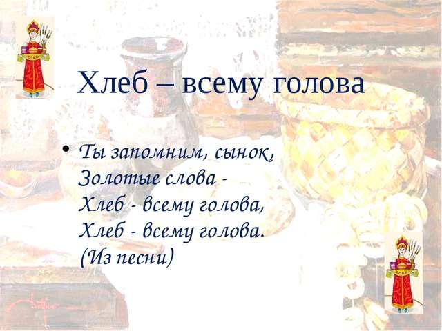 Хлеб – всему голова Ты запомним, сынок, Золотые слова - Хлеб - всему голова,...