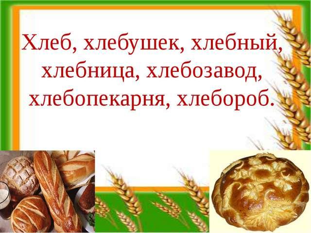 Хлеб, хлебушек, хлебный, хлебница, хлебозавод, хлебопекарня, хлебороб.