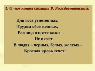 1. О чем хотел сказать Р. Рождественский: Для всех угнетенных, Трудом обожже