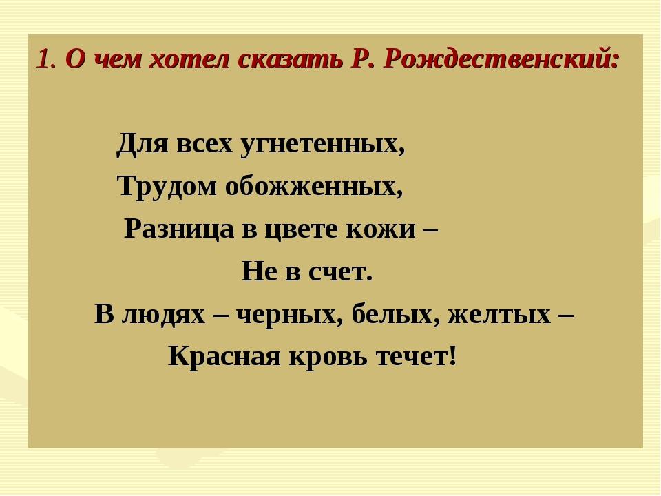 1. О чем хотел сказать Р. Рождественский: Для всех угнетенных, Трудом обожже...