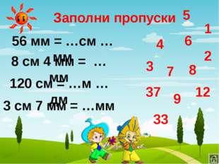 Заполни пропуски 120 см = …м … дм 8 см 4 мм = … мм 56 мм = …см … мм 3 см 7 мм