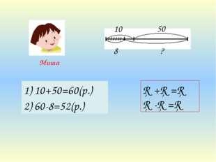 10 50 8 ? Миша □+□=□ □-□=□ 1) 10+50=60(р.) 2) 60-8=52(р.)