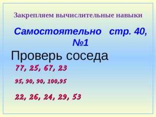 Самостоятельно стр. 40, №1 Проверь соседа 95, 90, 90, 100,95 Закрепляем вычис