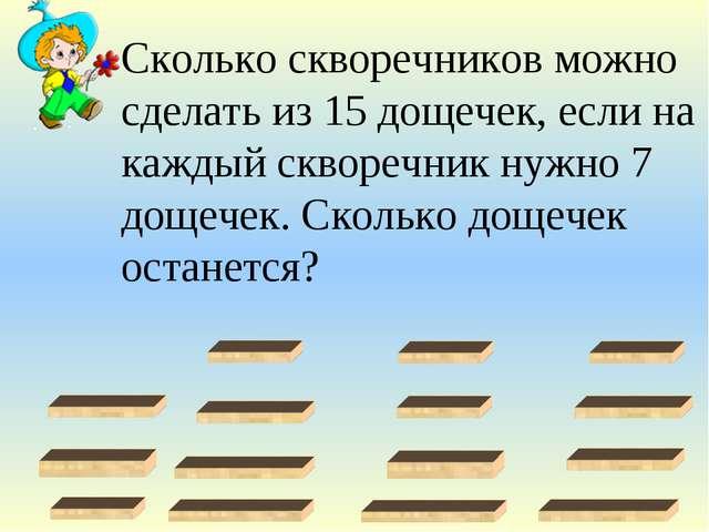 Сколько скворечников можно сделать из 15 дощечек, если на каждый скворечник н...