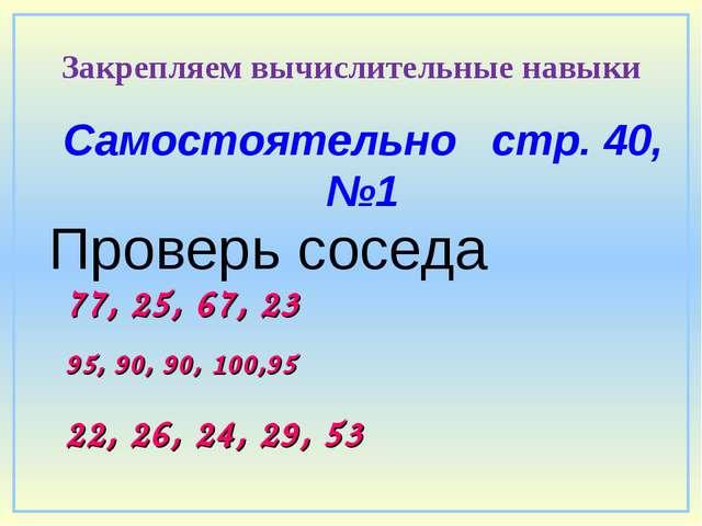 Самостоятельно стр. 40, №1 Проверь соседа 95, 90, 90, 100,95 Закрепляем вычис...