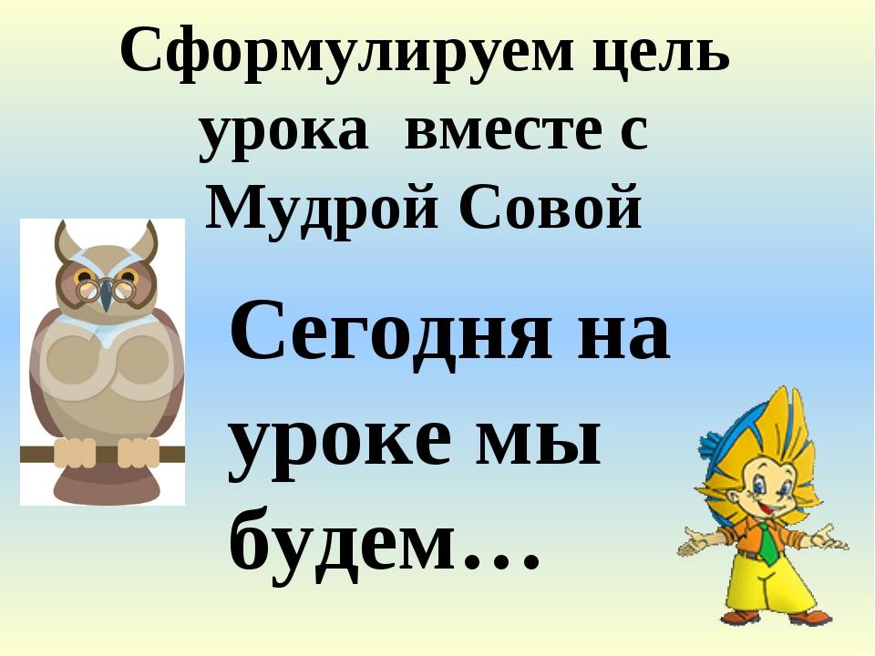 Сегодня на уроке мы будем… Сформулируем цель урока вместе с Мудрой Совой