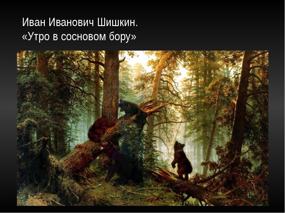 Иван Иванович Шишкин. «Утро в сосновом бору»