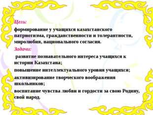 Цель: формирование у учащихся казахстанского патриотизма, гражданственности и