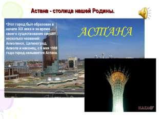 Астана - столица нашей Родины. Этот город был образован в начале XIX века и з