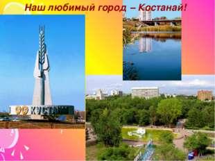 Наш любимый город – Костанай!