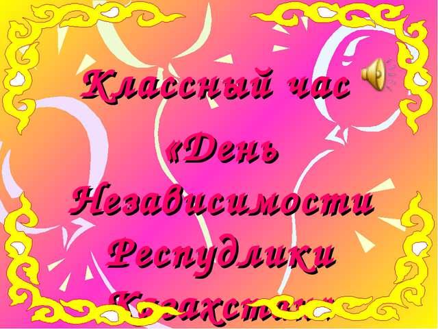 Классный час «День Независимости Респудлики Казахстан»