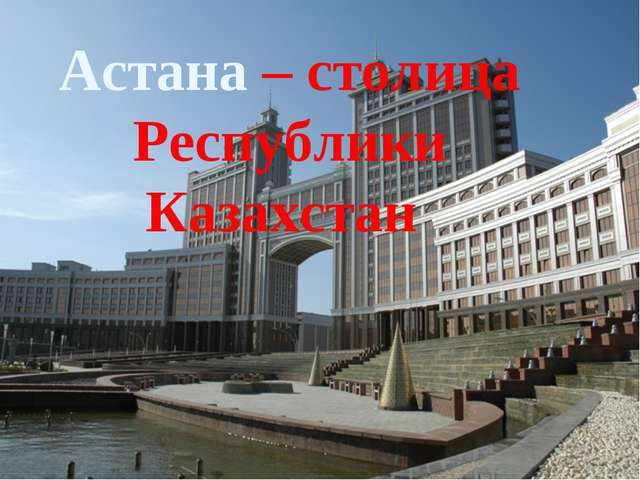 Астана – столица Республики Казахстан