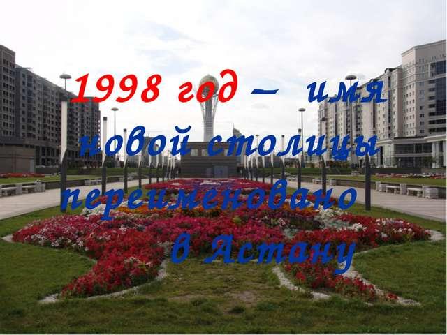 1998 год – имя новой столицы переименовано в Астану