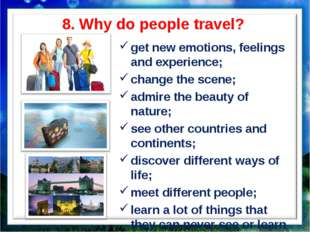 8. Why do people travel? get new emotions, feelings and experience; change th