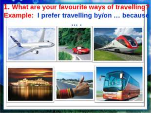 1. What are your favourite ways of travelling? Example: I prefer travelling b