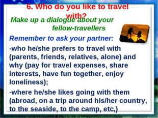 6. Who do you like to travel with? Make up a dialogue about your fellow-trave