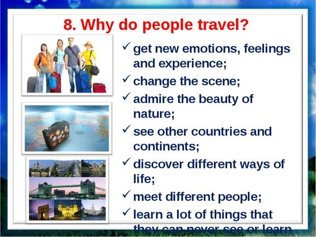 8. Why do people travel? get new emotions, feelings and experience; change th...