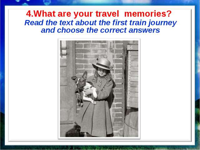 4.What are your travel memories? Read the text about the first train journey...