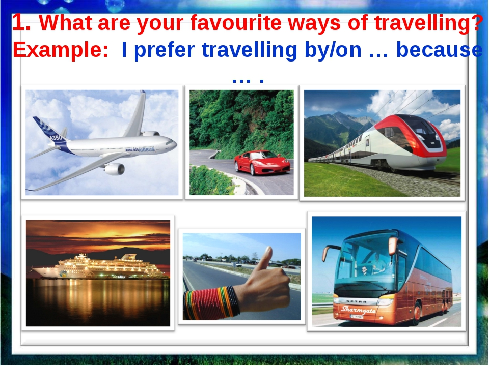 1. What are your favourite ways of travelling? Example: I prefer travelling b...