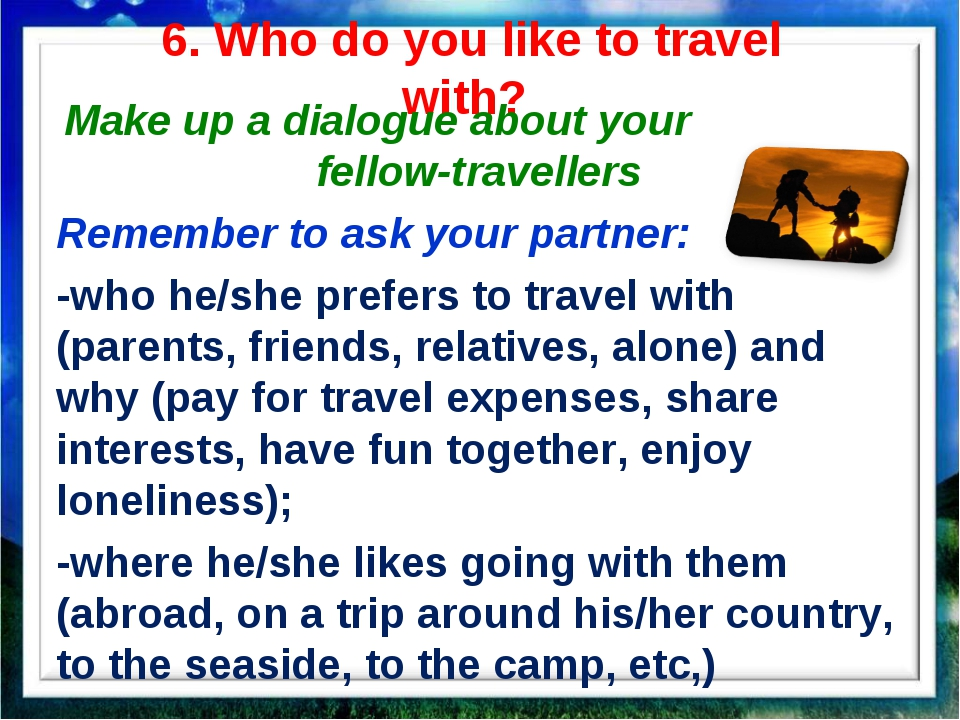 6. Who do you like to travel with? Make up a dialogue about your fellow-trave...