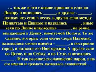 … так же и эти славяне пришли и сели по Днепру и назвались ______, а другие -
