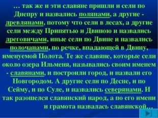 … так же и эти славяне пришли и сели по Днепру и назвались полянами, а другие