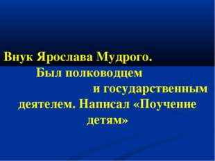 Внук Ярослава Мудрого. Был полководцем и государственным деятелем. Написал «П