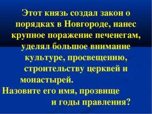 Этот князь создал закон о порядках в Новгороде, нанес крупное поражение печен