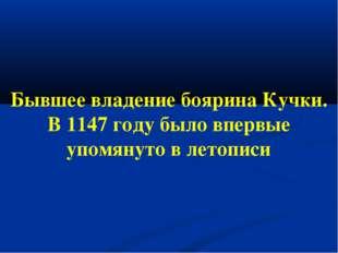Бывшее владение боярина Кучки. В 1147 году было впервые упомянуто в летописи