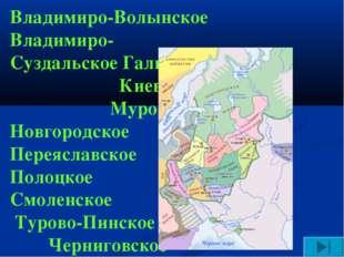 Владимиро-Волынское Владимиро-Суздальское Галицкое Киевское Муромское Новгоро