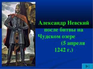 Александр Невский после битвы на Чудском озере (5 апреля 1242 г.)
