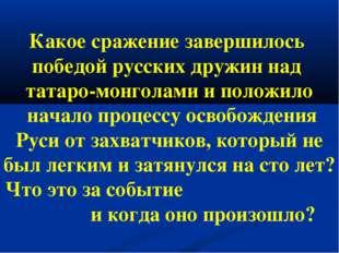 Какое сражение завершилось победой русских дружин над татаро-монголами и поло