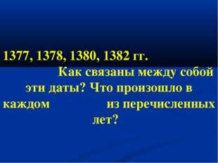 1377, 1378, 1380, 1382 гг. Как связаны между собой эти даты? Что произошло в