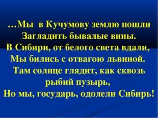 …Мы в Кучумову землю пошли Загладить бывалые вины. В Сибири, от белого света