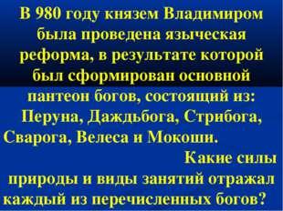 В 980 году князем Владимиром была проведена языческая реформа, в результате к
