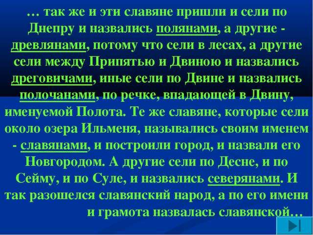 … так же и эти славяне пришли и сели по Днепру и назвались полянами, а другие...