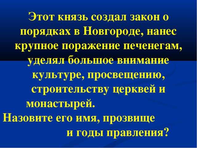 Этот князь создал закон о порядках в Новгороде, нанес крупное поражение печен...