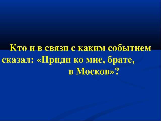 Кто и в связи с каким событием сказал: «Приди ко мне, брате, в Москов»?