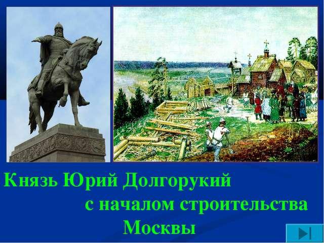 Князь Юрий Долгорукий с началом строительства Москвы