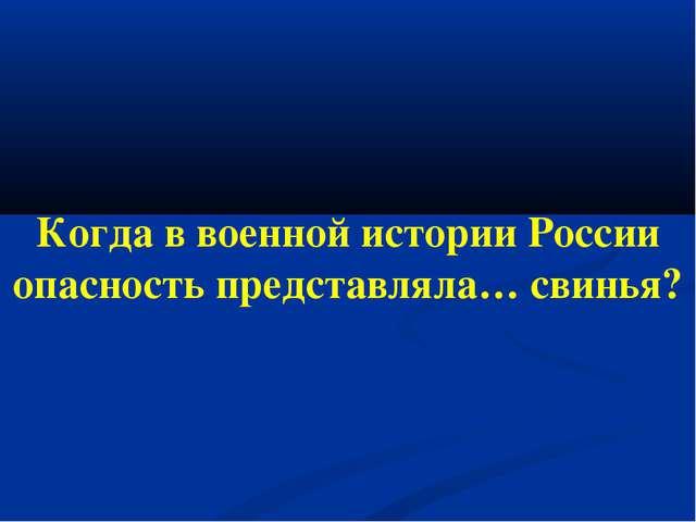 Когда в военной истории России опасность представляла… свинья?