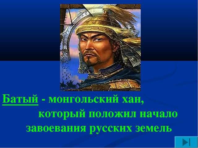Батый - монгольский хан, который положил начало завоевания русских земель