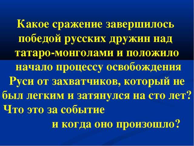 Какое сражение завершилось победой русских дружин над татаро-монголами и поло...