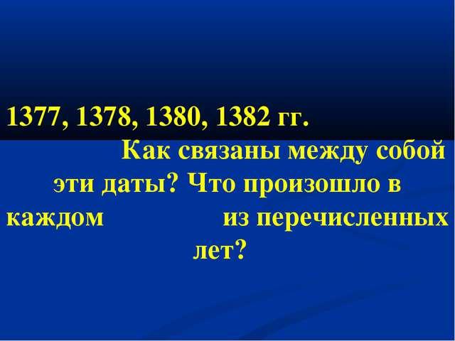 1377, 1378, 1380, 1382 гг. Как связаны между собой эти даты? Что произошло в...